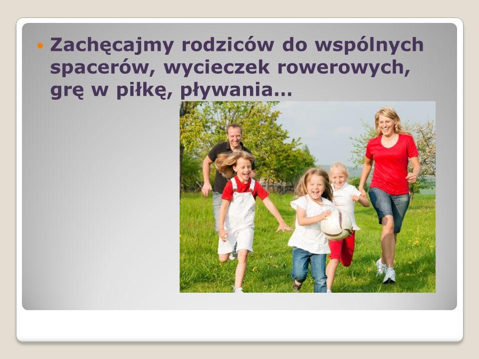 Zachęcajmy rodziców do wspólnych spacerów, wycieczek rowerowych, grę w piłkę, pływania…