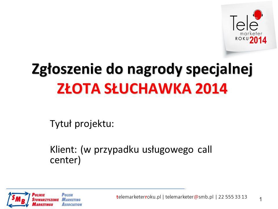 telemarketerroku.pl | telemarketer@smb.pl | 22 555 33 13 1 Zgłoszenie do nagrody specjalnej ZŁOTA SŁUCHAWKA 2014 Tytuł projektu: Klient: (w przypadku