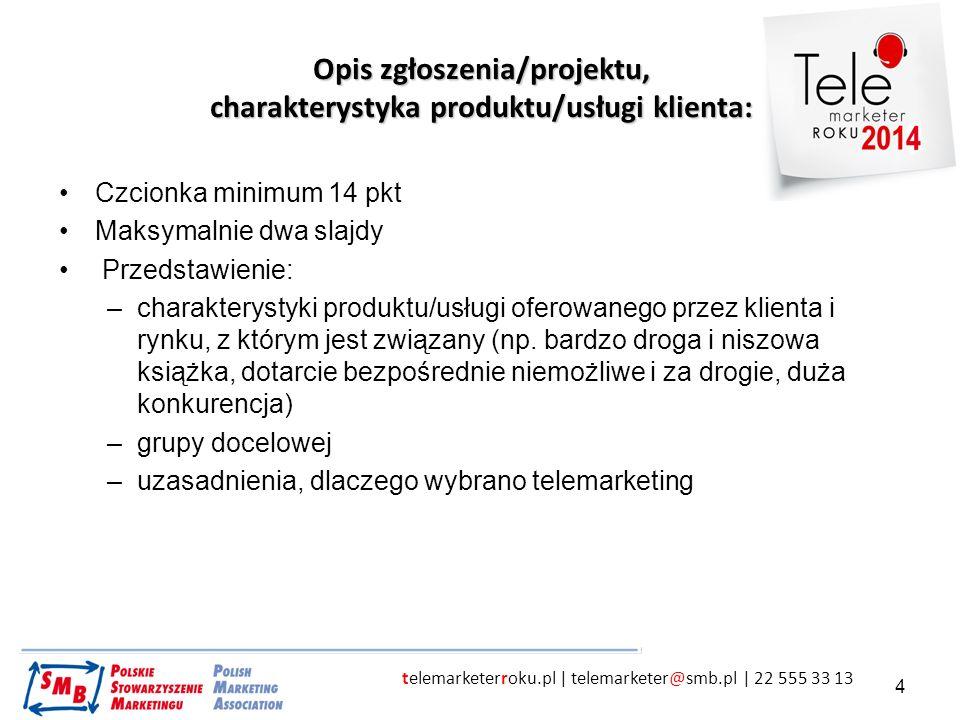 telemarketerroku.pl | telemarketer@smb.pl | 22 555 33 13 4 Opis zgłoszenia/projektu, charakterystyka produktu/usługi klienta: Czcionka minimum 14 pkt Maksymalnie dwa slajdy Przedstawienie: –charakterystyki produktu/usługi oferowanego przez klienta i rynku, z którym jest związany (np.