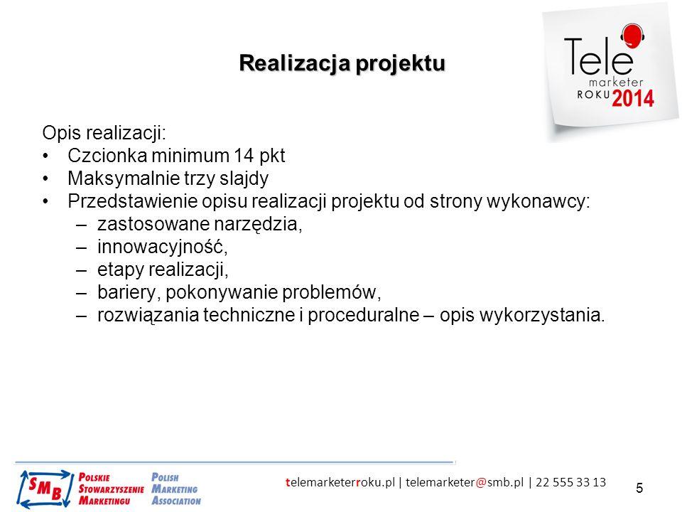 telemarketerroku.pl | telemarketer@smb.pl | 22 555 33 13 6 Efekty projektu Opis realizacji w punktach: Czcionka minimum 14 pkt, Maksymalnie trzy slajdy, Uwaga - jeden ze slajdów to obroną zgłoszenia – uzasadnienie, dlaczego uważa się, że cel został osiągnięty – lub jeśli nie, to dlaczego ocenia się, że projekt zakończył się sukcesem.