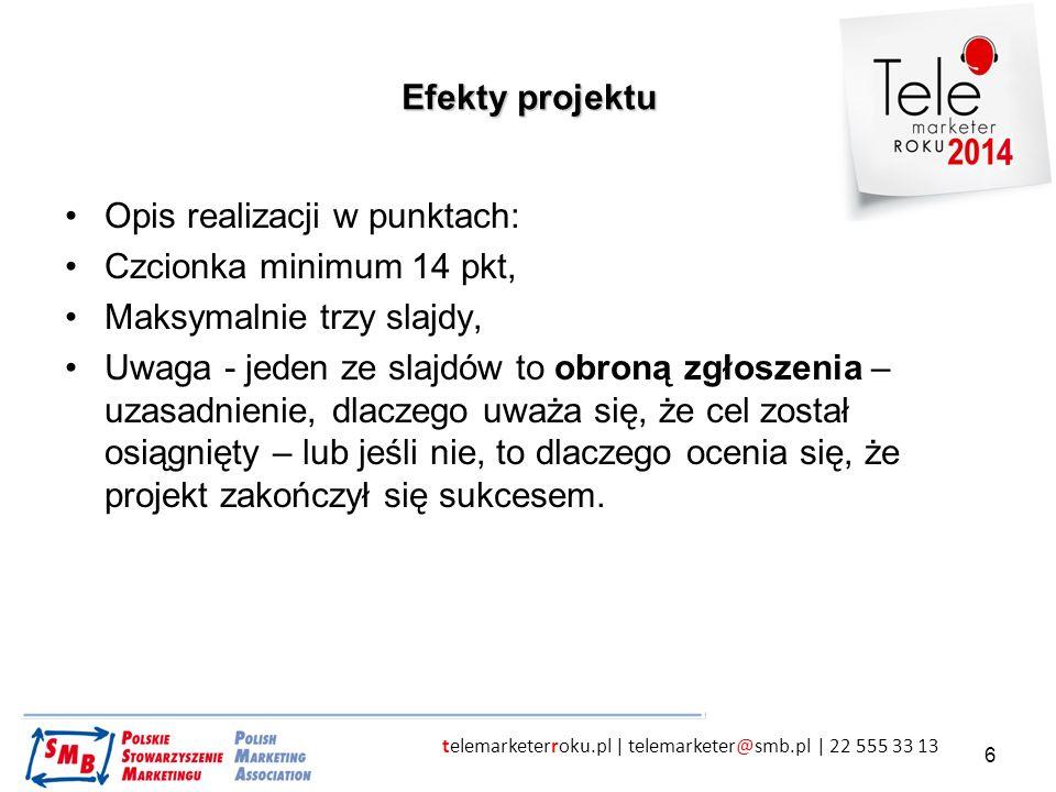 telemarketerroku.pl | telemarketer@smb.pl | 22 555 33 13 6 Efekty projektu Opis realizacji w punktach: Czcionka minimum 14 pkt, Maksymalnie trzy slajd