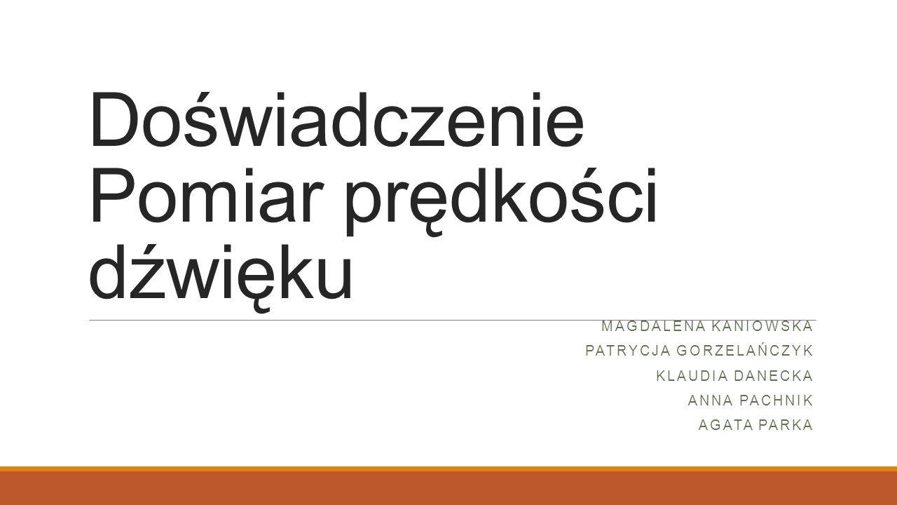 Doświadczenie Pomiar prędkości dźwięku MAGDALENA KANIOWSKA PATRYCJA GORZELAŃCZYK KLAUDIA DANECKA ANNA PACHNIK AGATA PARKA
