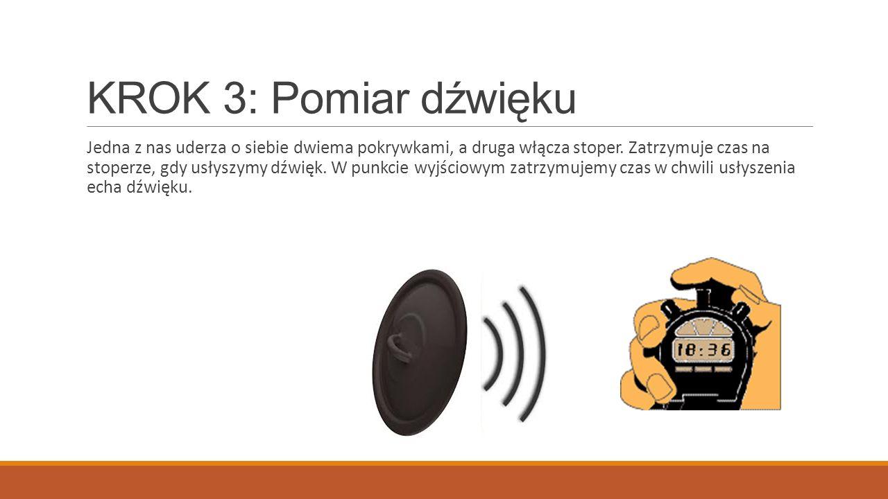 KROK 3: Pomiar dźwięku Jedna z nas uderza o siebie dwiema pokrywkami, a druga włącza stoper. Zatrzymuje czas na stoperze, gdy usłyszymy dźwięk. W punk