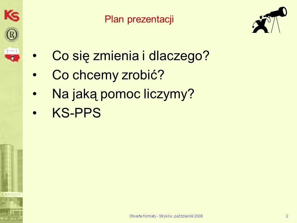 Otwarte formaty - Stryków, październik 20062 Plan prezentacji Co się zmienia i dlaczego? Co chcemy zrobić? Na jaką pomoc liczymy? KS-PPS