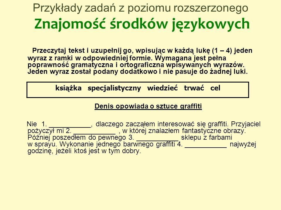 Przykłady zadań z poziomu rozszerzonego Znajomość środków językowych Przeczytaj tekst i uzupełnij go, wpisując w każdą lukę (1 – 4) jeden wyraz z ramk