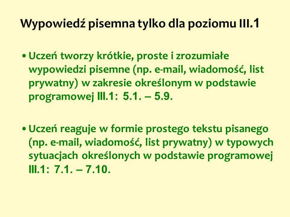 Uczeń tworzy krótkie, proste i zrozumiałe wypowiedzi pisemne (np. e-mail, wiadomość, list prywatny) w zakresie określonym w podstawie programowej III.
