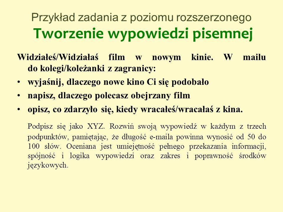 Przykład zadania z poziomu rozszerzonego Tworzenie wypowiedzi pisemnej Widziałeś/Widziałaś film w nowym kinie. W mailu do kolegi/koleżanki z zagranicy