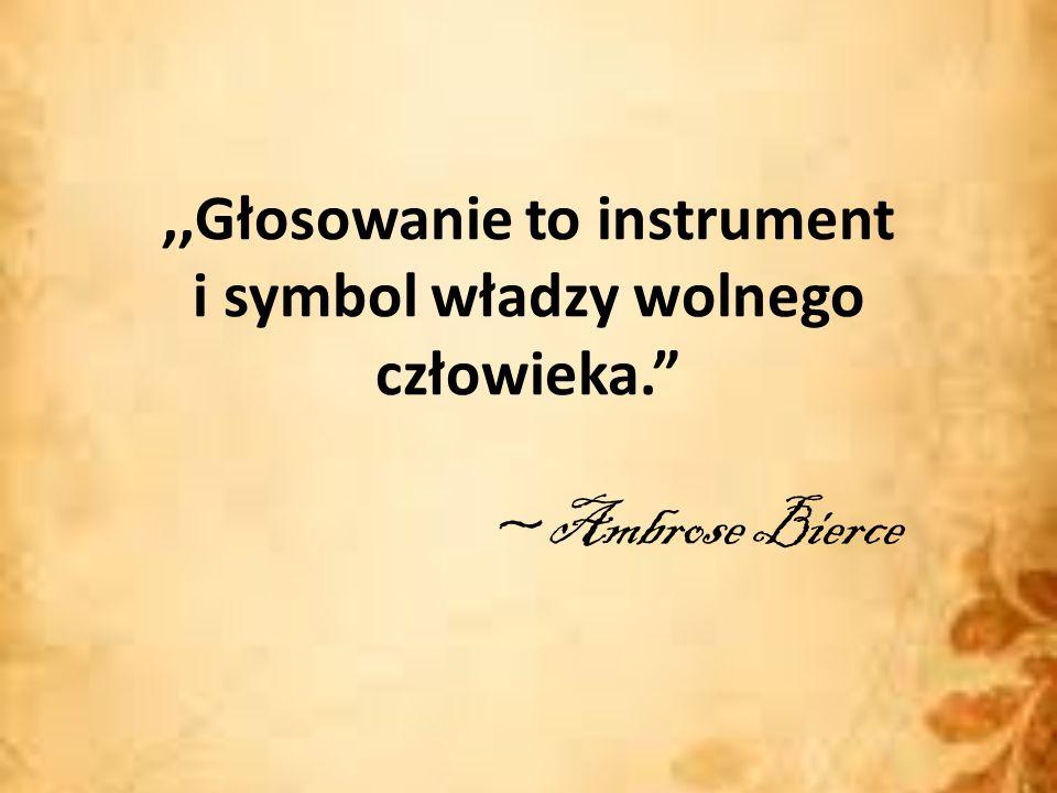 ,,Głosowanie to instrument i symbol władzy wolnego człowieka. ~Ambrose Bierce