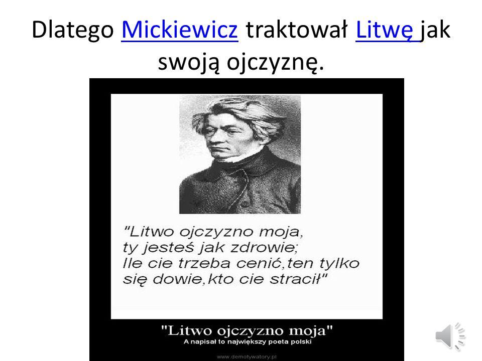 Dlatego Mickiewicz traktował Litwę jak swoją ojczyznę.MickiewiczLitwę