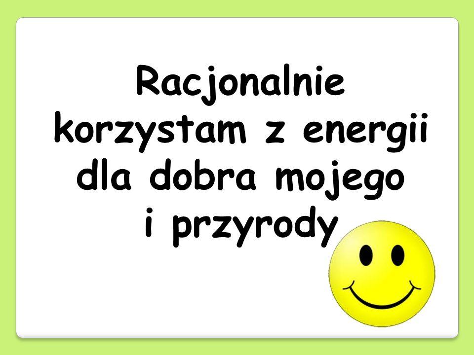 Racjonalnie korzystam z energii dla dobra mojego i przyrody
