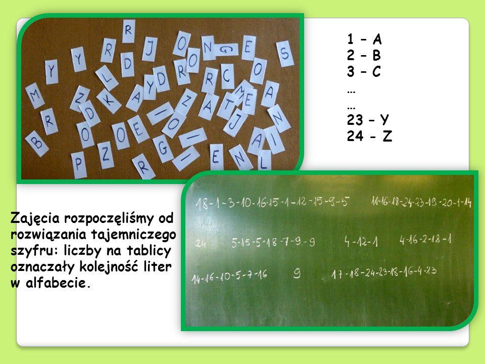 Zajęcia rozpoczęliśmy od rozwiązania tajemniczego szyfru: liczby na tablicy oznaczały kolejność liter w alfabecie. 1 – A 2 – B 3 – C … 23 – Y 24 - Z
