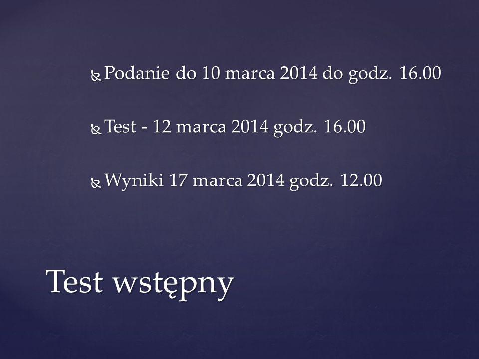Podanie do 10 marca 2014 do godz. 16.00 Podanie do 10 marca 2014 do godz. 16.00 Test - 12 marca 2014 godz. 16.00 Test - 12 marca 2014 godz. 16.00 Wyni
