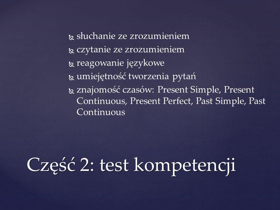 słuchanie ze zrozumieniem czytanie ze zrozumieniem reagowanie językowe umiejętność tworzenia pytań znajomość czasów: Present Simple, Present Continuou