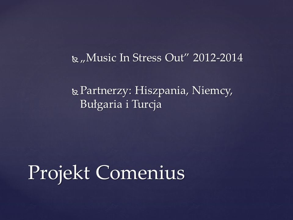 Music In Stress Out 2012-2014 Music In Stress Out 2012-2014 Partnerzy: Hiszpania, Niemcy, Bułgaria i Turcja Partnerzy: Hiszpania, Niemcy, Bułgaria i T
