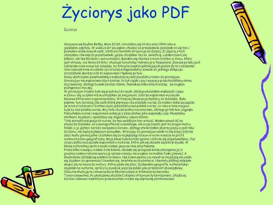 Życiorys jako PDF Życiorys Nazywam się Paulina Betlej. Mam 20 lat. Urodziłam się 14 stycznia 1994 roku w jasielskim szpitalu. W wieku 6 lat zaczęłam c