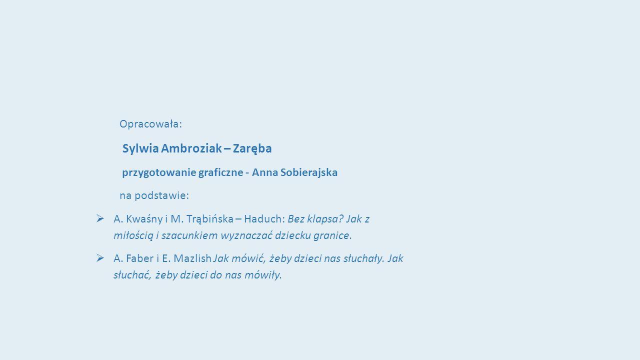 Opracowała: Sylwia Ambroziak – Zaręba przygotowanie graficzne - Anna Sobierajska na podstawie: A. Kwaśny i M. Trąbińska – Haduch: Bez klapsa? Jak z mi