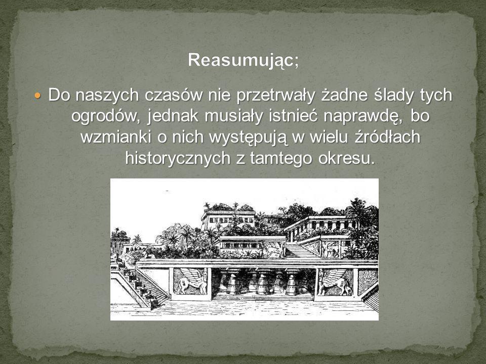 Do naszych czasów nie przetrwały żadne ślady tych ogrodów, jednak musiały istnieć naprawdę, bo wzmianki o nich występują w wielu źródłach historycznyc