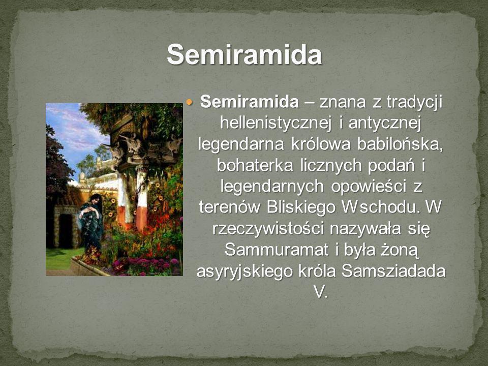 Semiramida – znana z tradycji hellenistycznej i antycznej legendarna królowa babilońska, bohaterka licznych podań i legendarnych opowieści z terenów B