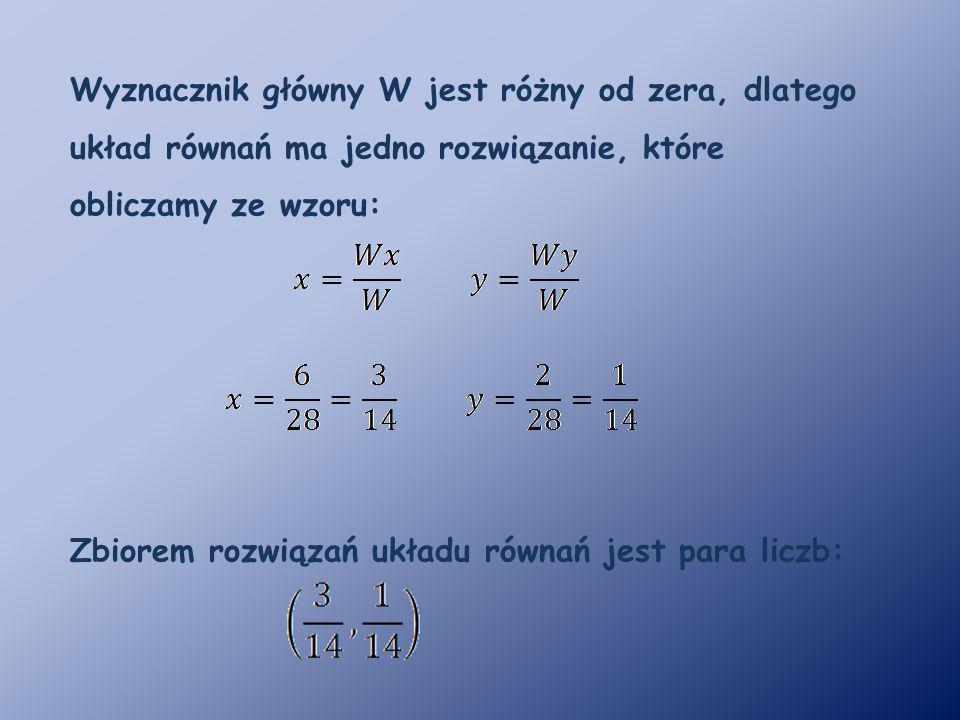 Wyznacznik główny W jest różny od zera, dlatego układ równań ma jedno rozwiązanie, które obliczamy ze wzoru: Zbiorem rozwiązań układu równań jest para liczb: