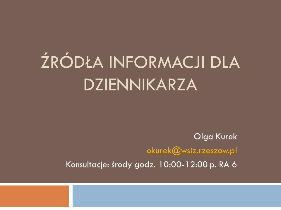ŹRÓDŁA INFORMACJI DLA DZIENNIKARZA Olga Kurek okurek@wsiz.rzeszow.pl Konsultacje: środy godz. 10:00-12:00 p. RA 6
