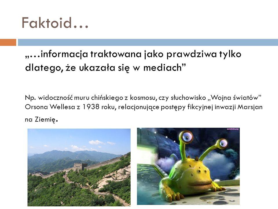 Faktoid… …informacja traktowana jako prawdziwa tylko dlatego, że ukazała się w mediach Np. widoczność muru chińskiego z kosmosu, czy słuchowisko Wojna