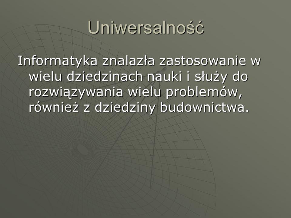 Uniwersalność Informatyka znalazła zastosowanie w wielu dziedzinach nauki i służy do rozwiązywania wielu problemów, również z dziedziny budownictwa.