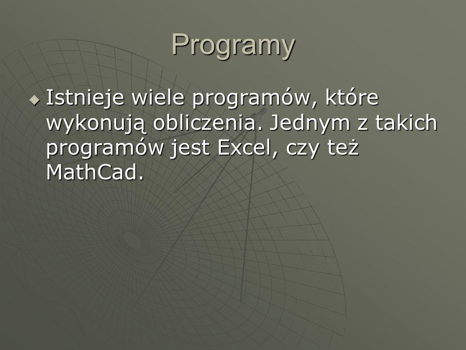 Programy Istnieje wiele programów, które wykonują obliczenia. Jednym z takich programów jest Excel, czy też MathCad. Istnieje wiele programów, które w