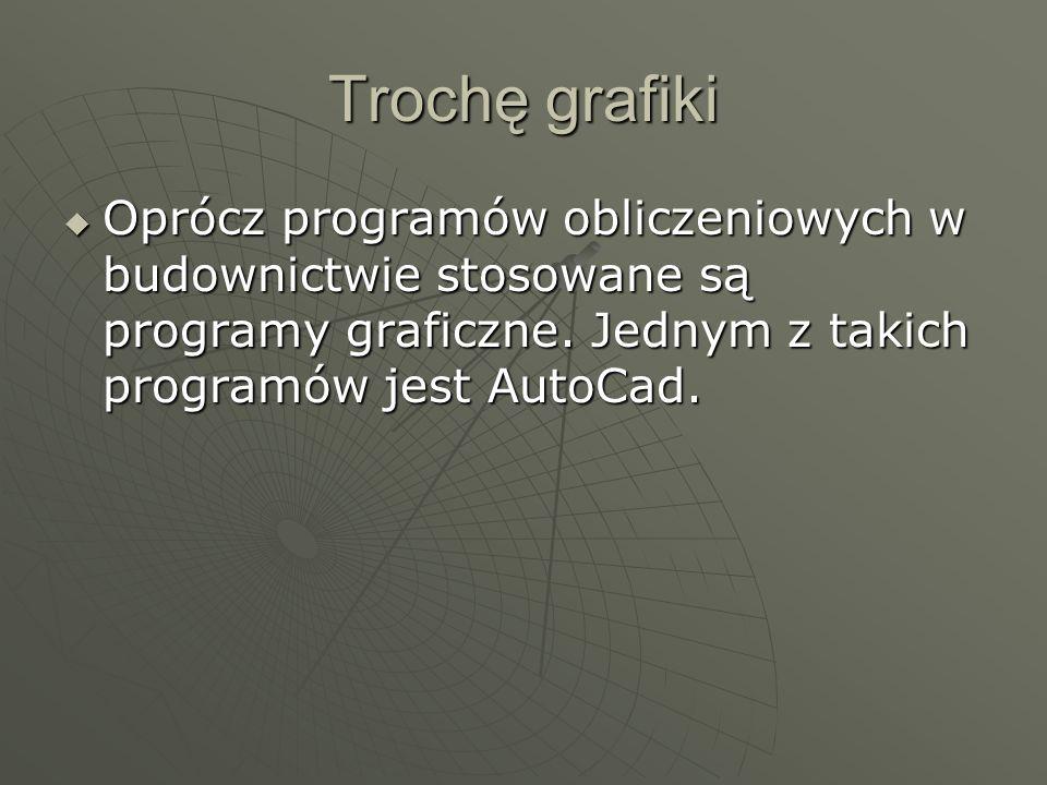 Trochę grafiki Oprócz programów obliczeniowych w budownictwie stosowane są programy graficzne. Jednym z takich programów jest AutoCad. Oprócz programó