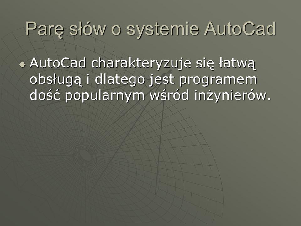 Parę słów o systemie AutoCad AutoCad charakteryzuje się łatwą obsługą i dlatego jest programem dość popularnym wśród inżynierów. AutoCad charakteryzuj