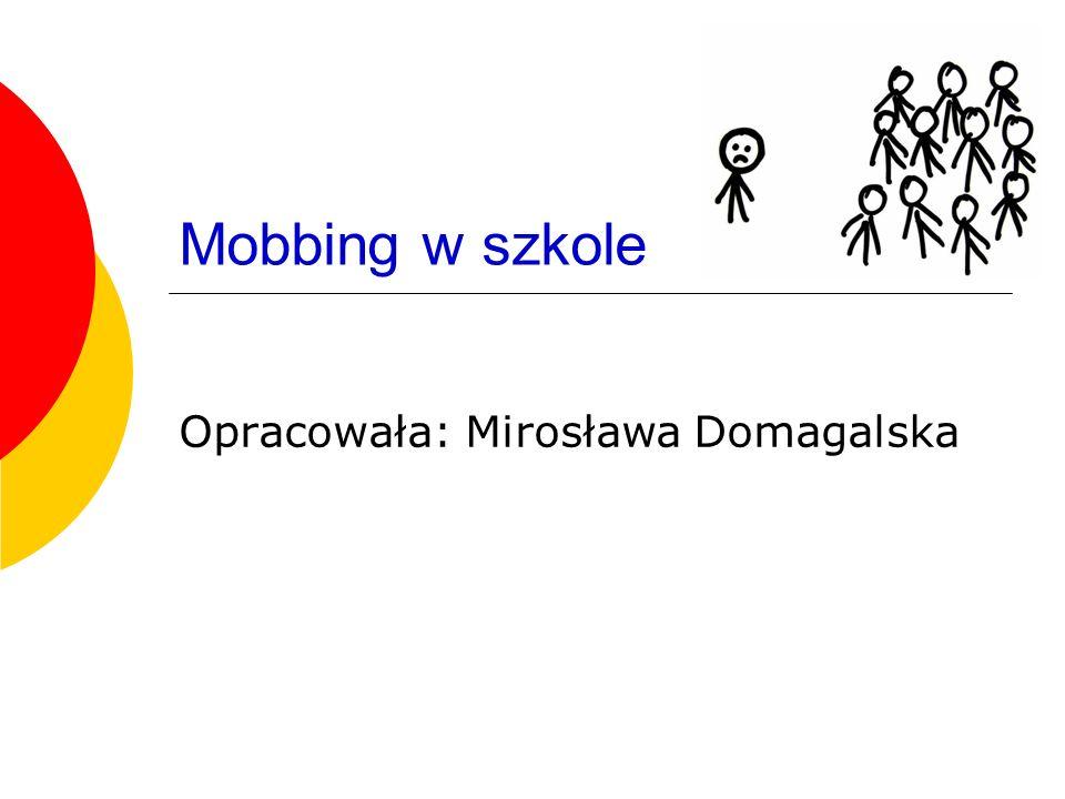 Mobbing w szkole Opracowała: Mirosława Domagalska
