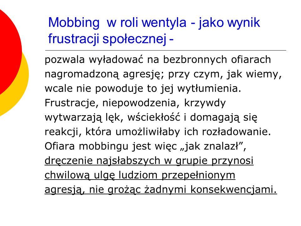 Mobbing w roli wentyla - jako wynik frustracji społecznej - pozwala wyładować na bezbronnych ofiarach nagromadzoną agresję; przy czym, jak wiemy, wcal