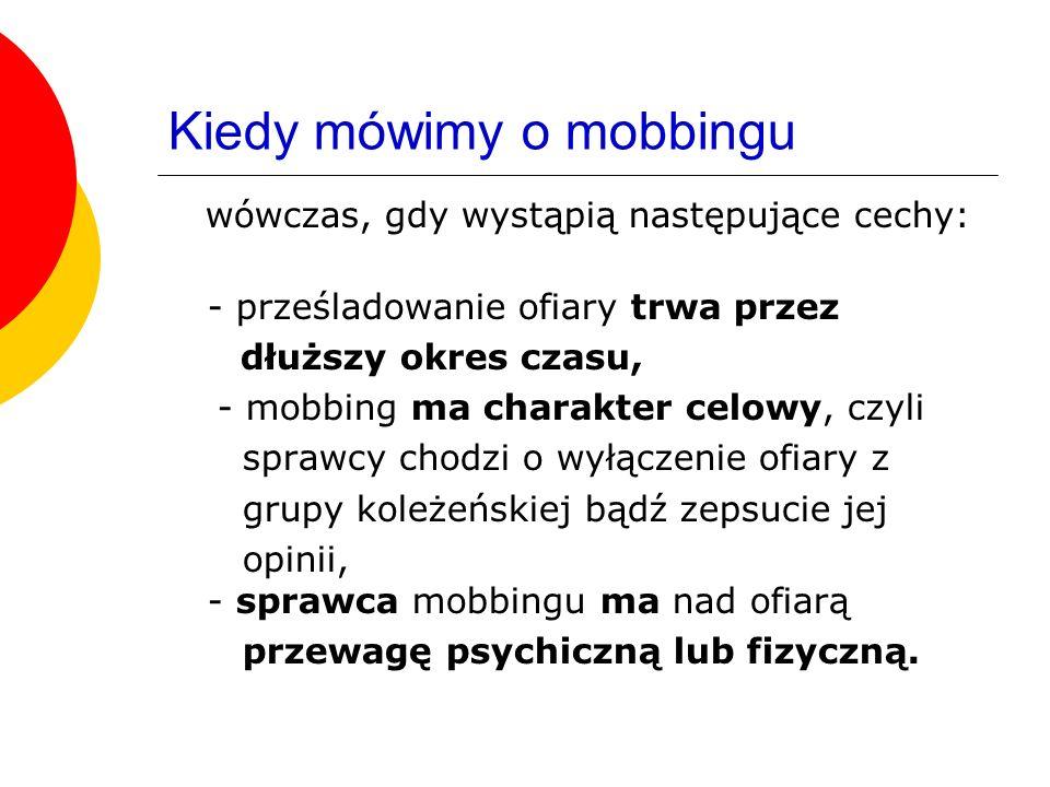 Kiedy mówimy o mobbingu wówczas, gdy wystąpią następujące cechy: - prześladowanie ofiary trwa przez dłuższy okres czasu, - mobbing ma charakter celowy