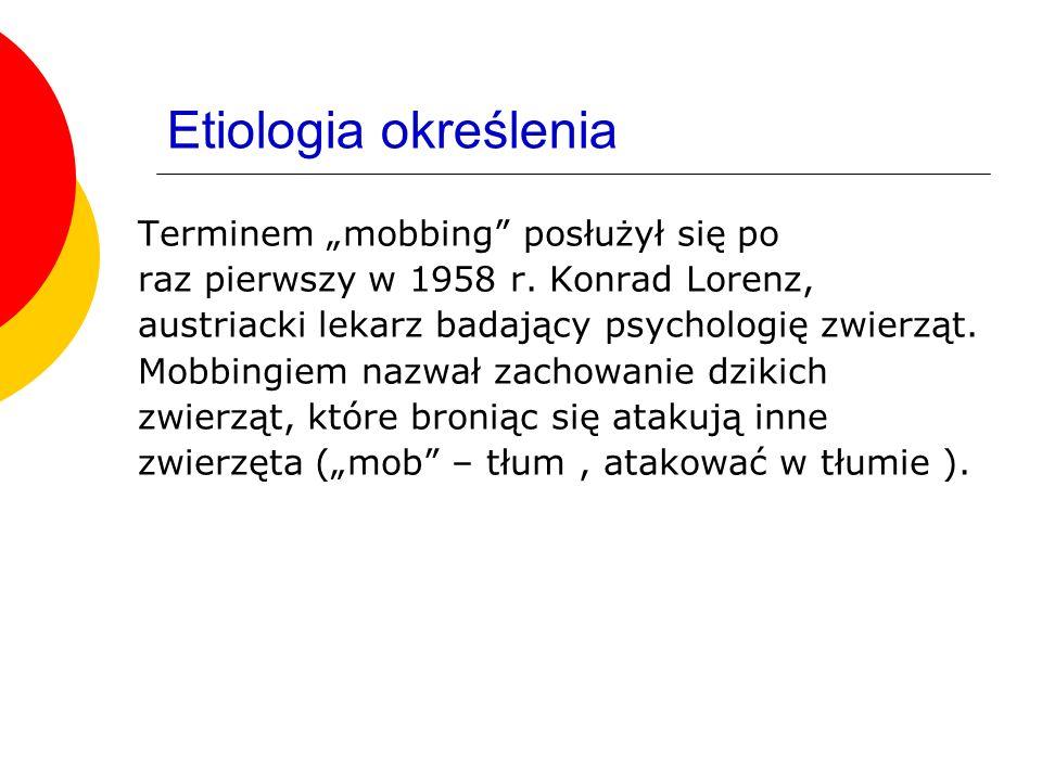 Etiologia określenia Terminem mobbing posłużył się po raz pierwszy w 1958 r. Konrad Lorenz, austriacki lekarz badający psychologię zwierząt. Mobbingie