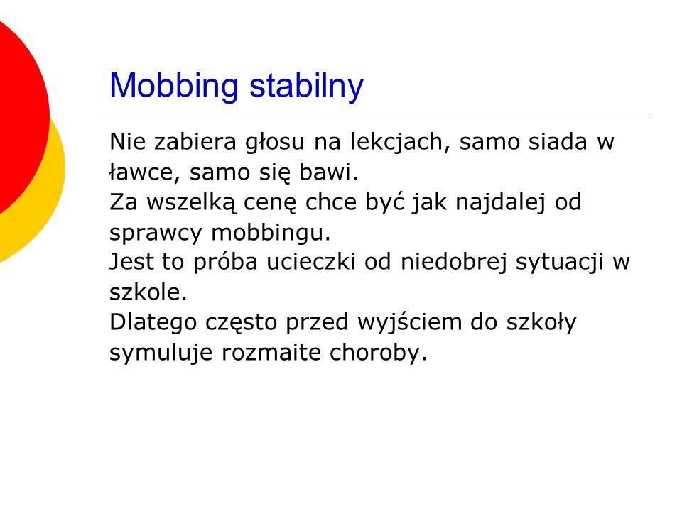 Mobbing stabilny Nie zabiera głosu na lekcjach, samo siada w ławce, samo się bawi. Za wszelką cenę chce być jak najdalej od sprawcy mobbingu. Jest to