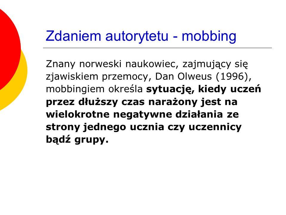 Zdaniem autorytetu - mobbing Znany norweski naukowiec, zajmujący się zjawiskiem przemocy, Dan Olweus (1996), mobbingiem określa sytuację, kiedy uczeń