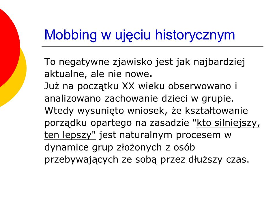 Mobbing w ujęciu historycznym To negatywne zjawisko jest jak najbardziej aktualne, ale nie nowe. Już na początku XX wieku obserwowano i analizowano za