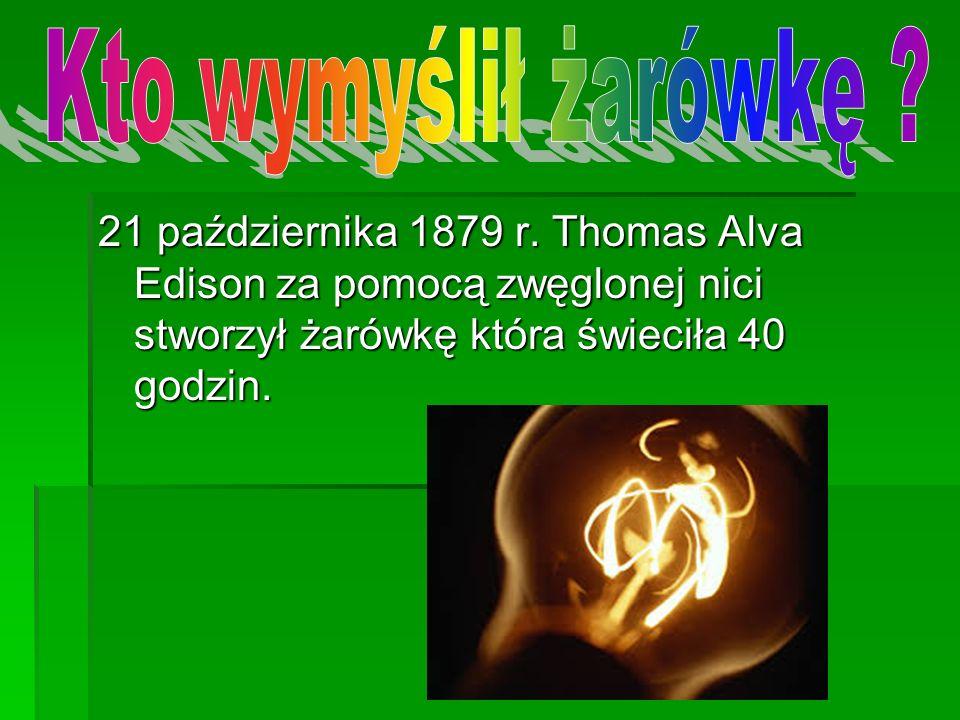21 października 1879 r. Thomas Alva Edison za pomocą zwęglonej nici stworzył żarówkę która świeciła 40 godzin.