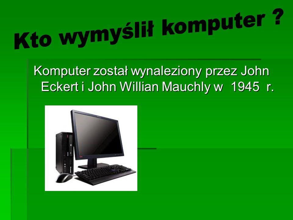 Komputer został wynaleziony przez John Eckert i John Willian Mauchly w 1945 r. Komputer został wynaleziony przez John Eckert i John Willian Mauchly w
