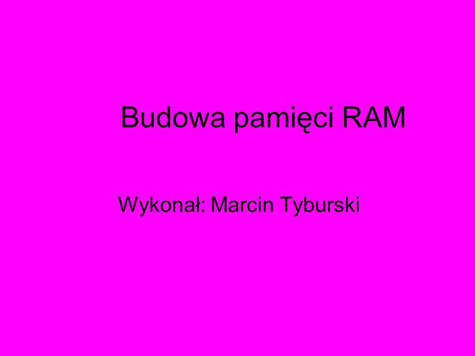 Budowa pamięci RAM Wykonał: Marcin Tyburski
