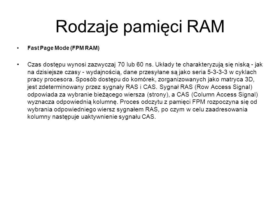 Rodzaje pamięci RAM Fast Page Mode (FPM RAM) Czas dostępu wynosi zazwyczaj 70 lub 60 ns. Układy te charakteryzują się niską - jak na dzisiejsze czasy