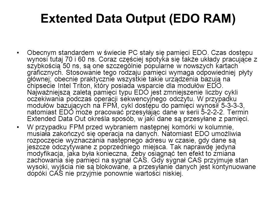 Extented Data Output (EDO RAM) Obecnym standardem w świecie PC stały się pamięci EDO. Czas dostępu wynosi tutaj 70 i 60 ns. Coraz częściej spotyka się