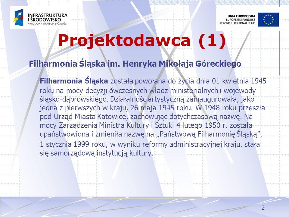 2 Projektodawca (1) Filharmonia Śląska im. Henryka Mikołaja Góreckiego Filharmonia Śląska została powołana do życia dnia 01 kwietnia 1945 roku na mocy