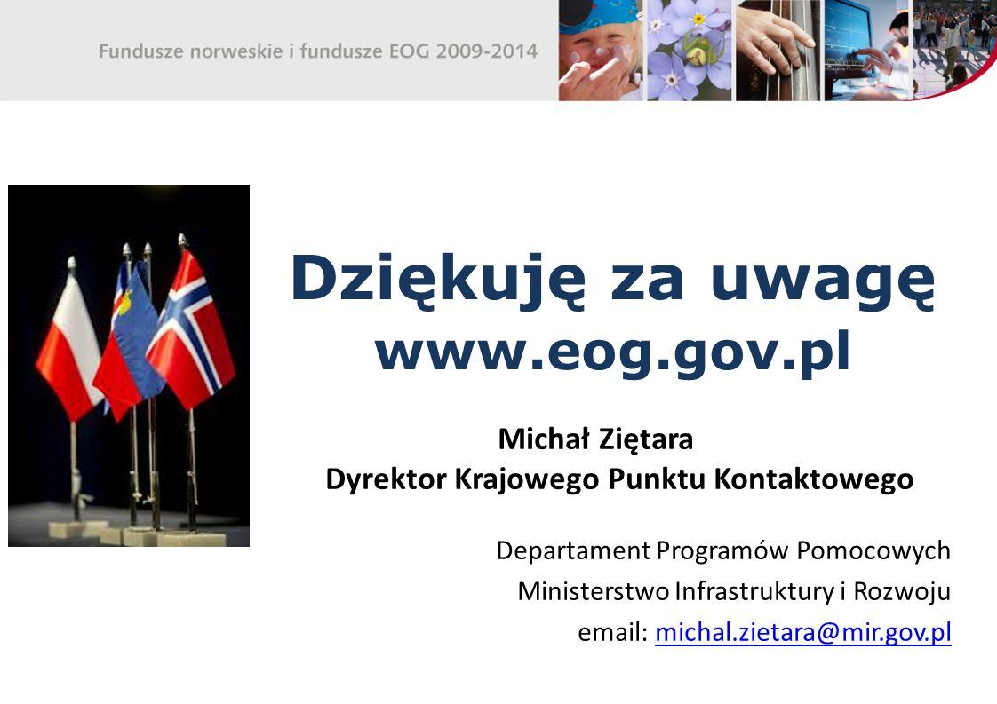 Dziękuję za uwagę www.eog.gov.pl Michał Ziętara Dyrektor Krajowego Punktu Kontaktowego Departament Programów Pomocowych Ministerstwo Infrastruktury i Rozwoju email: michal.zietara@mir.gov.plmichal.zietara@mir.gov.pl