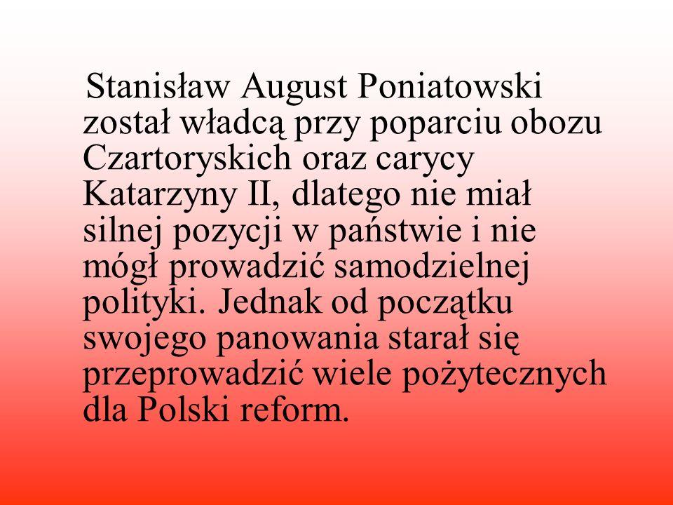 Stanisław August Poniatowski został władcą przy poparciu obozu Czartoryskich oraz carycy Katarzyny II, dlatego nie miał silnej pozycji w państwie i ni