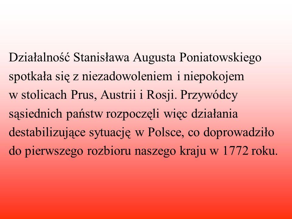 Działalność Stanisława Augusta Poniatowskiego spotkała się z niezadowoleniem i niepokojem w stolicach Prus, Austrii i Rosji. Przywódcy sąsiednich pańs