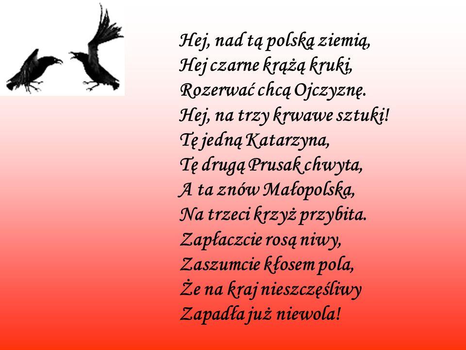Hej, nad tą polską ziemią, Hej czarne krążą kruki, Rozerwać chcą Ojczyznę. Hej, na trzy krwawe sztuki! Tę jedną Katarzyna, Tę drugą Prusak chwyta, A t