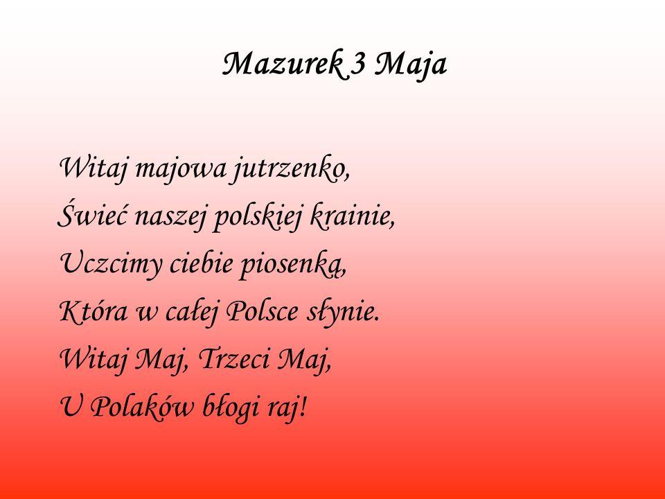 Mazurek 3 Maja Witaj majowa jutrzenko, Świeć naszej polskiej krainie, Uczcimy ciebie piosenką, Która w całej Polsce słynie. Witaj Maj, Trzeci Maj, U P