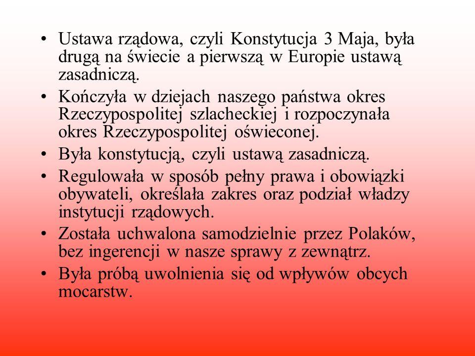 Ustawa rządowa, czyli Konstytucja 3 Maja, była drugą na świecie a pierwszą w Europie ustawą zasadniczą. Kończyła w dziejach naszego państwa okres Rzec