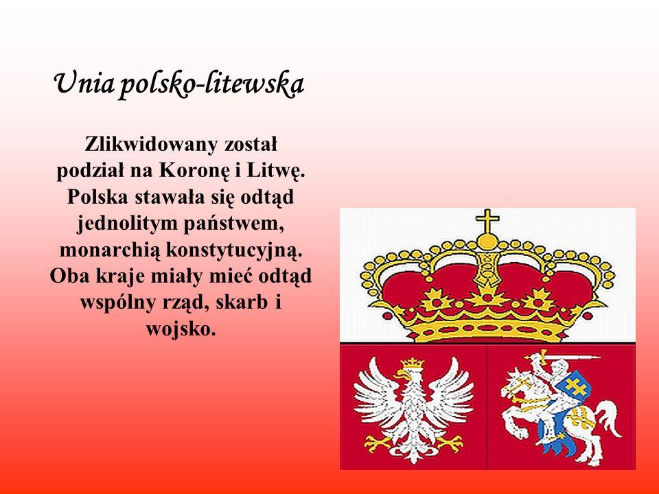 Unia polsko-litewska Zlikwidowany został podział na Koronę i Litwę. Polska stawała się odtąd jednolitym państwem, monarchią konstytucyjną. Oba kraje m