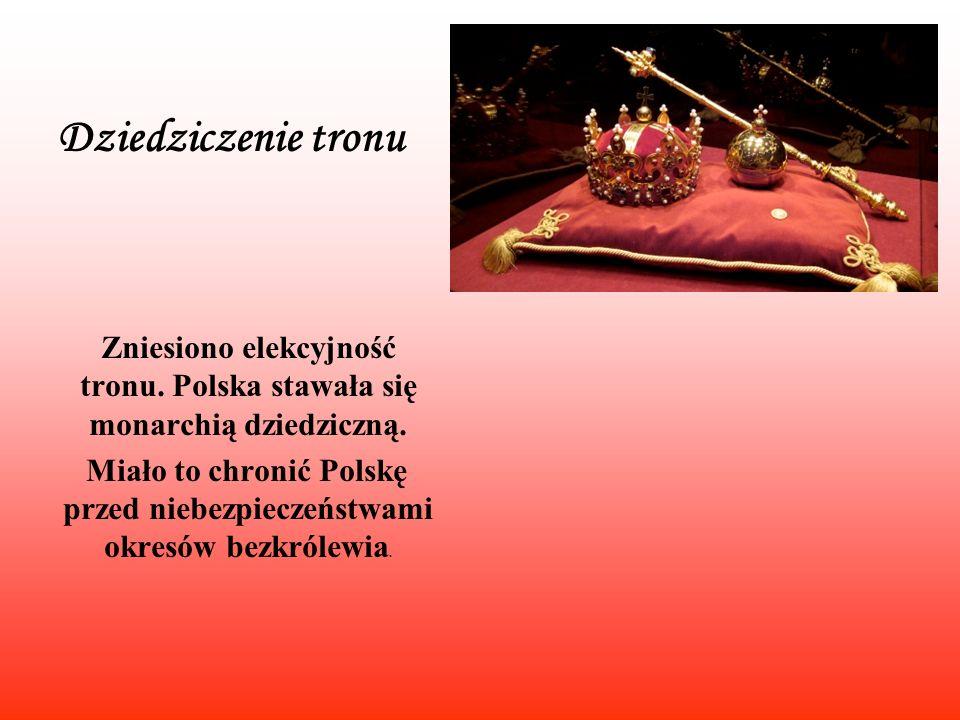 Dziedziczenie tronu Zniesiono elekcyjność tronu. Polska stawała się monarchią dziedziczną. Miało to chronić Polskę przed niebezpieczeństwami okresów b